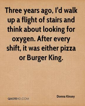Donna Kinsey - Three years ago, I'd walk up a flight of stairs and think about looking for oxygen. After every shift, it was either pizza or Burger King.