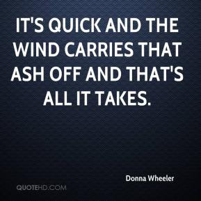 Donna Wheeler - It's quick and the wind carries that ash off and that's all it takes.