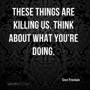 Dori Freelain - These things are killing us. Think about what you're doing.