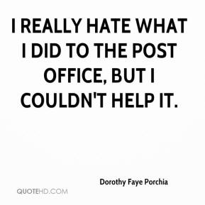Dorothy Faye Porchia - I really hate what I did to the post office, but I couldn't help it.