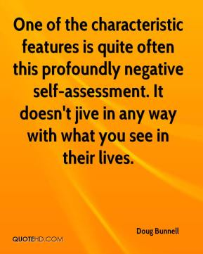 Doug Bunnell - One of the characteristic features is quite often this profoundly negative self-assessment. It doesn't jive in any way with what you see in their lives.