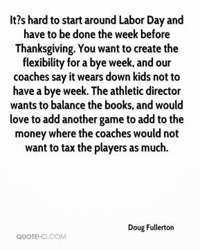 Doug Fullerton - It?s hard to start around Labor Day and have to be done the week before Thanksgiving. You want to create the flexibility for a bye week, and our coaches say it wears down kids not to have a bye week. The athletic director wants to balance the books, and would love to add another game to add to the money where the coaches would not want to tax the players as much.