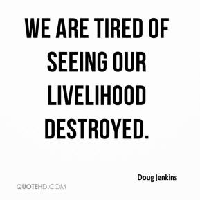 Doug Jenkins - We are tired of seeing our livelihood destroyed.
