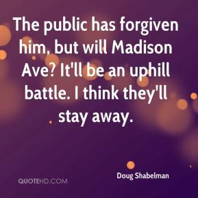 Doug Shabelman - The public has forgiven him, but will Madison Ave? It'll be an uphill battle. I think they'll stay away.