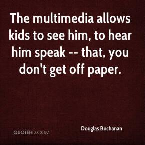 Douglas Buchanan - The multimedia allows kids to see him, to hear him speak -- that, you don't get off paper.