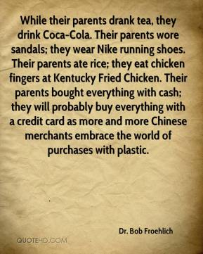Dr. Bob Froehlich - While their parents drank tea, they drink Coca-Cola. Their parents wore sandals; they wear Nike running shoes. Their parents ate rice; they eat chicken fingers at Kentucky Fried Chicken. Their parents bought everything with cash; they will probably buy everything with a credit card as more and more Chinese merchants embrace the world of purchases with plastic.