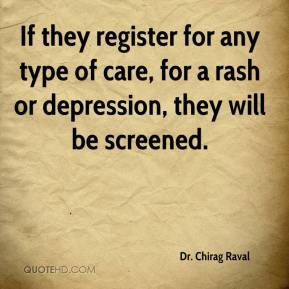 Dr. Chirag Raval - If they register for any type of care, for a rash or depression, they will be screened.