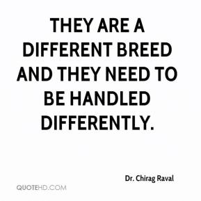Dr. Chirag Raval - They are a different breed and they need to be handled differently.