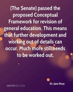 Dr. Jane Rose - (The Senate) passed the proposed Conceptual Framework for revision of general education. This means that further development and working out of details can occur. Much more still needs to be worked out.