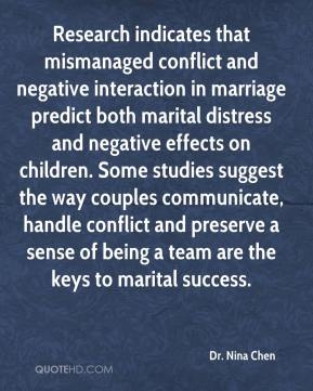 Dr. Nina Chen - Research indicates that mismanaged conflict and negative interaction in marriage predict both marital distress and negative effects on children. Some studies suggest the way couples communicate, handle conflict and preserve a sense of being a team are the keys to marital success.