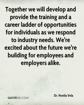 Together we will develop and provide the training and a career ladder of opportunities for individuals as we respond to industry needs. We're excited about the future we're building for employees and employers alike.