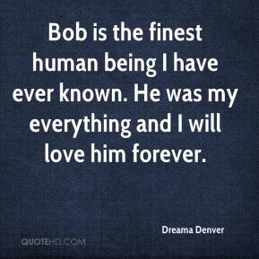 Dreama Denver - Bob is the finest human being I have ever known. He was my everything and I will love him forever.