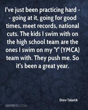 Drew Talarick - I've just been practicing hard -- going at it, going for good times, meet records, national cuts. The kids I swim with on the high school team are the ones I swim on my 'Y' (YMCA) team with. They push me. So it's been a great year.