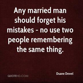 Duane Dewel - Any married man should forget his mistakes - no use two people remembering the same thing.