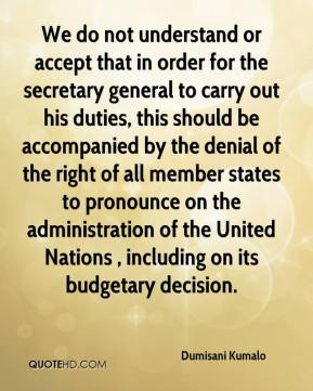 Dumisani Kumalo - We do not understand or accept that in order for the secretary general to carry out his duties, this should be accompanied by the denial of the right of all member states to pronounce on the administration of the United Nations , including on its budgetary decision.