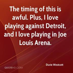 Duvie Westcott - The timing of this is awful. Plus, I love playing against Detroit, and I love playing in Joe Louis Arena.