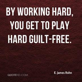 By working hard, you get to play hard guilt-free.