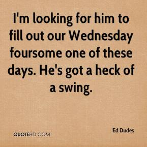 Ed Dudes - I'm looking for him to fill out our Wednesday foursome one of these days. He's got a heck of a swing.