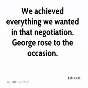 Ed Durso - We achieved everything we wanted in that negotiation. George rose to the occasion.