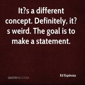 It?s a different concept. Definitely, it?s weird. The goal is to make a statement.
