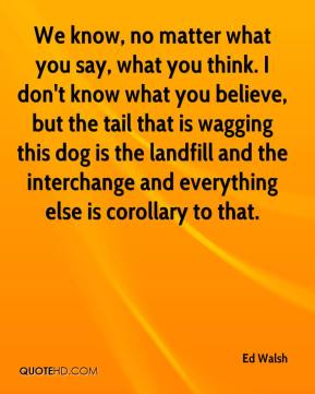Ed Walsh - We know, no matter what you say, what you think. I don't know what you believe, but the tail that is wagging this dog is the landfill and the interchange and everything else is corollary to that.