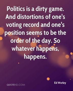 Ed Worley - Politics is a dirty game. And distortions of one's voting record and one's position seems to be the order of the day. So whatever happens, happens.