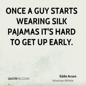 Eddie Arcaro - Once a guy starts wearing silk pajamas it's hard to get up early.