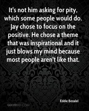 Eddie Bezalel - It's not him asking for pity, which some people would do. Jay chose to focus on the positive. He chose a theme that was inspirational and it just blows my mind because most people aren't like that.