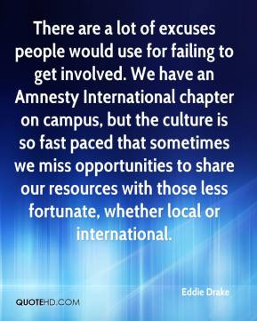 Eddie Drake - There are a lot of excuses people would use for failing to get involved. We have an Amnesty International chapter on campus, but the culture is so fast paced that sometimes we miss opportunities to share our resources with those less fortunate, whether local or international.