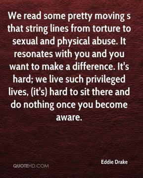Eddie Drake - We read some pretty moving s that string lines from torture to sexual and physical abuse. It resonates with you and you want to make a difference. It's hard; we live such privileged lives, (it's) hard to sit there and do nothing once you become aware.