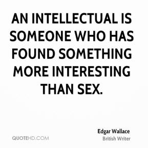 Edgar Wallace - An intellectual is someone who has found something more interesting than sex.