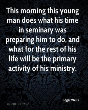 Edgar Wells - This morning this young man does what his time in seminary was preparing him to do, and what for the rest of his life will be the primary activity of his ministry.