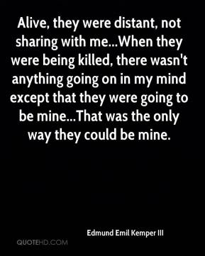 Edmund Emil Kemper III - Alive, they were distant, not sharing with me...When they were being killed, there wasn't anything going on in my mind except that they were going to be mine...That was the only way they could be mine.