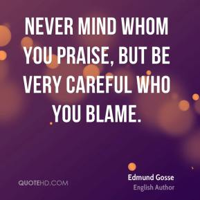 Never mind whom you praise, but be very careful who you blame.
