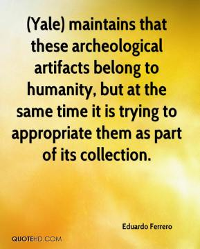 Eduardo Ferrero - (Yale) maintains that these archeological artifacts belong to humanity, but at the same time it is trying to appropriate them as part of its collection.