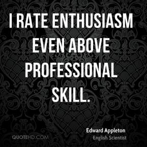 Edward Appleton - I rate enthusiasm even above professional skill.
