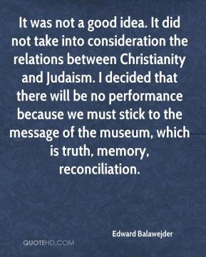 Edward Balawejder - It was not a good idea. It did not take into consideration the relations between Christianity and Judaism. I decided that there will be no performance because we must stick to the message of the museum, which is truth, memory, reconciliation.