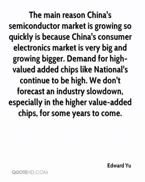 Edward Yu - The main reason China's semiconductor market is growing so quickly is because China's consumer electronics market is very big and growing bigger. Demand for high-valued added chips like National's continue to be high. We don't forecast an industry slowdown, especially in the higher value-added chips, for some years to come.