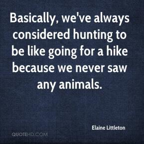 Elaine Littleton - Basically, we've always considered hunting to be like going for a hike because we never saw any animals.