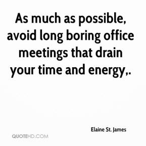 Elaine St. James - As much as possible, avoid long boring office meetings that drain your time and energy.