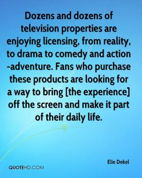 Elie Dekel - Dozens and dozens of television properties are enjoying licensing, from reality, to drama to comedy and action-adventure. Fans who purchase these products are looking for a way to bring [the experience] off the screen and make it part of their daily life.