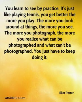Eliot Porter - You learn to see by practice. It's just like playing tennis, you get better the more you play. The more you look around at things, the more you see. The more you photograph, the more you realize what can be photographed and what can't be photographed. You just have to keep doing it.