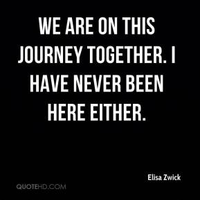 Elisa Zwick - We are on this journey together. I have never been here either.