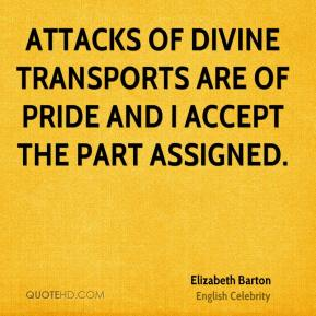 Attacks of divine transports are of pride and I accept the part assigned.