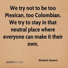 Elizabeth Sanjenis - We try not to be too Mexican, too Colombian. We try to stay in that neutral place where everyone can make it their own.