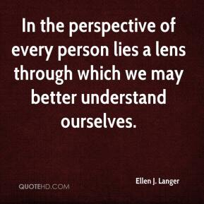 Ellen J. Langer - In the perspective of every person lies a lens through which we may better understand ourselves.