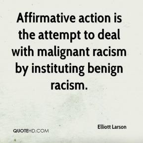 Elliott Larson - Affirmative action is the attempt to deal with malignant racism by instituting benign racism.
