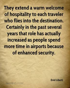 Enid Liberti - They extend a warm welcome of hospitality to each traveler who flies into the destination. Certainly in the past several years that role has actually increased as people spend more time in airports because of enhanced security.
