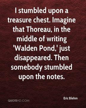 Eric Blehm - I stumbled upon a treasure chest. Imagine that Thoreau, in the middle of writing 'Walden Pond,' just disappeared. Then somebody stumbled upon the notes.