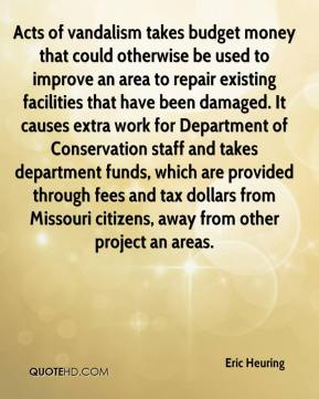 Eric Heuring - Acts of vandalism takes budget money that could otherwise be used to improve an area to repair existing facilities that have been damaged. It causes extra work for Department of Conservation staff and takes department funds, which are provided through fees and tax dollars from Missouri citizens, away from other project an areas.